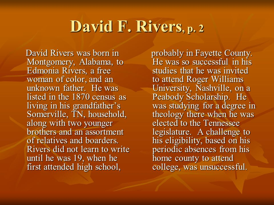 David F. Rivers, p. 2 David Rivers was born in Montgomery, Alabama, to Edmonia Rivers, a free woman of color, and an unknown father. He was listed in