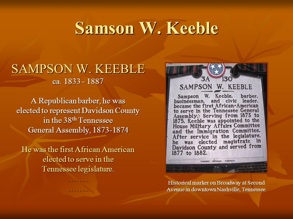 Samson W. Keeble SAMPSON W. KEEBLE ca. 1833 - 1887 A Republican barber, he was elected to represent Davidson County in the 38 th Tennessee General Ass