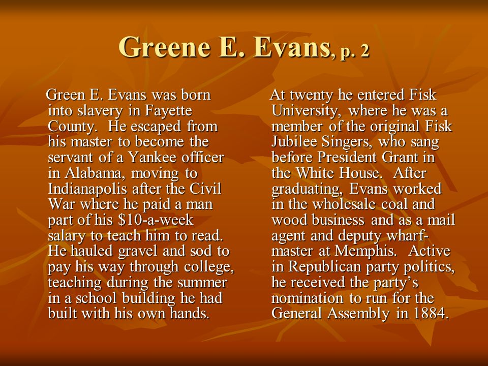 Greene E. Evans, p. 2 Green E. Evans was born into slavery in Fayette County. He escaped from his master to become the servant of a Yankee officer in