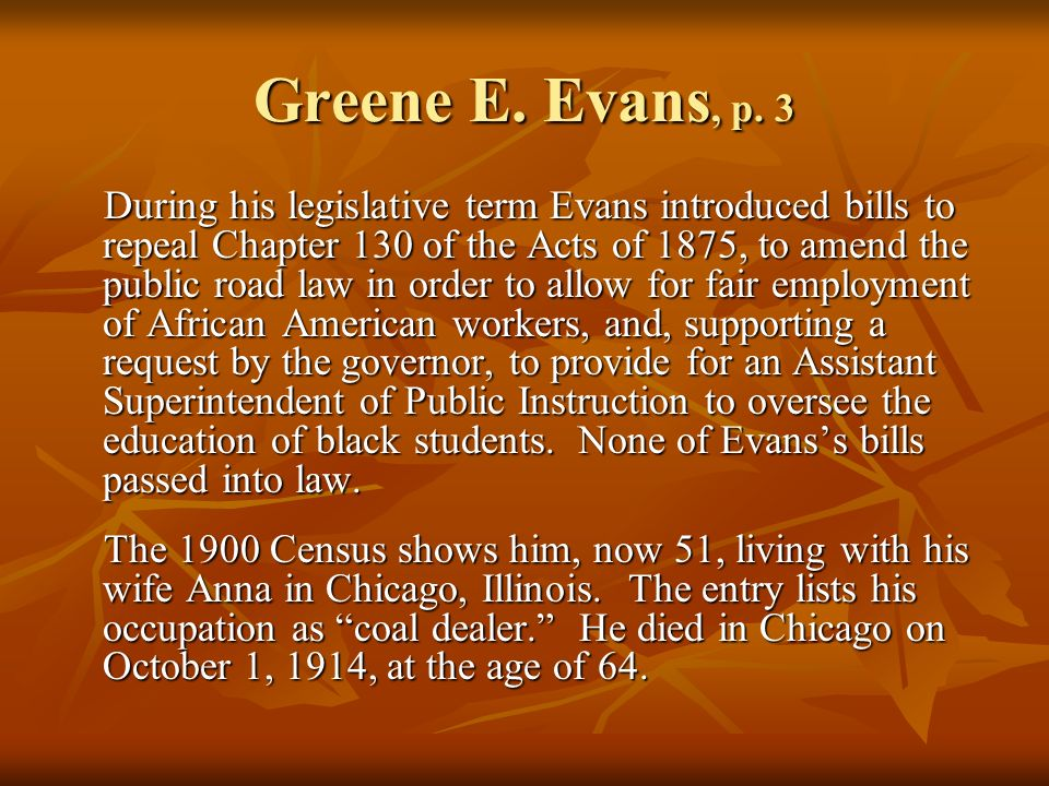 Greene E. Evans, p. 3 During his legislative term Evans introduced bills to repeal Chapter 130 of the Acts of 1875, to amend the public road law in or