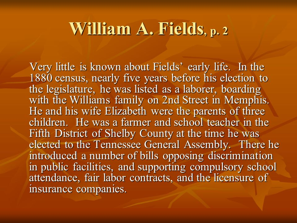 William A.Fields, p. 2 Very little is known about Fields early life.