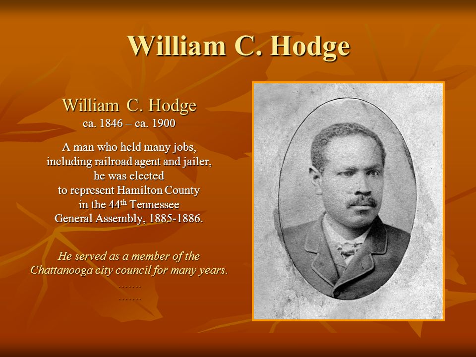 William C. Hodge ca. 1846 – ca. 1900 A man who held many jobs, including railroad agent and jailer, he was elected to represent Hamilton County in the