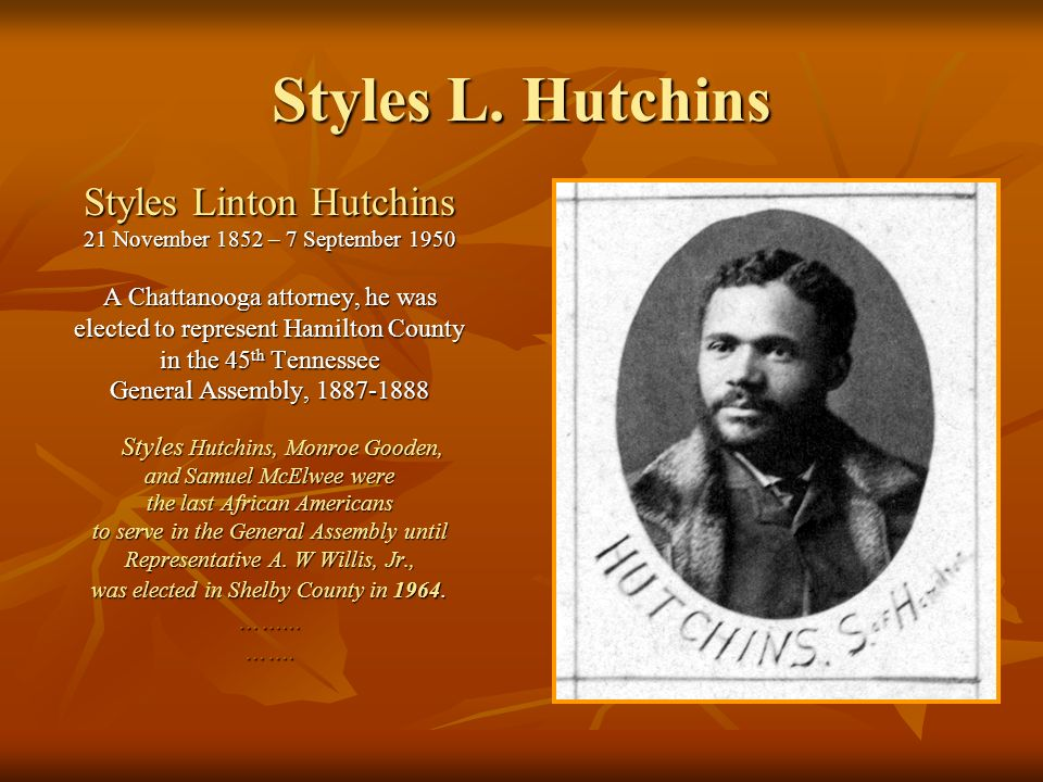 Styles L. Hutchins Styles Linton Hutchins 21 November 1852 – 7 September 1950 A Chattanooga attorney, he was elected to represent Hamilton County in t