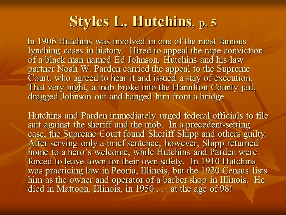 Styles L. Hutchins, p. 5 In 1906 Hutchins was involved in one of the most famous lynching cases in history. Hired to appeal the rape conviction of a b