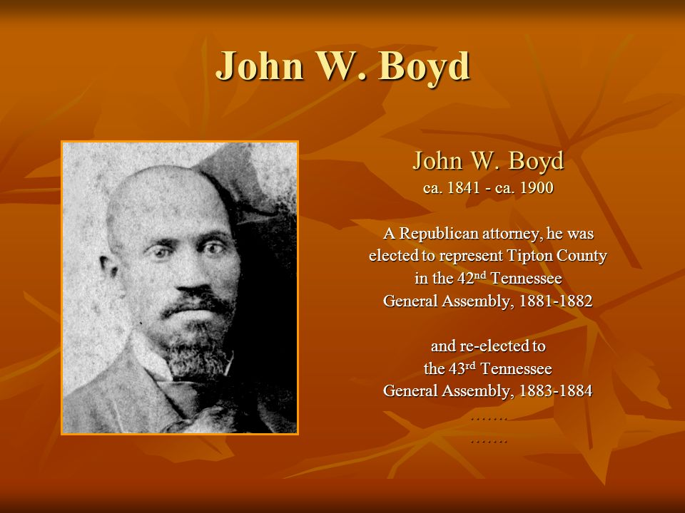 John W. Boyd ca. 1841 - ca. 1900 A Republican attorney, he was elected to represent Tipton County in the 42 nd Tennessee General Assembly, 1881-1882 a