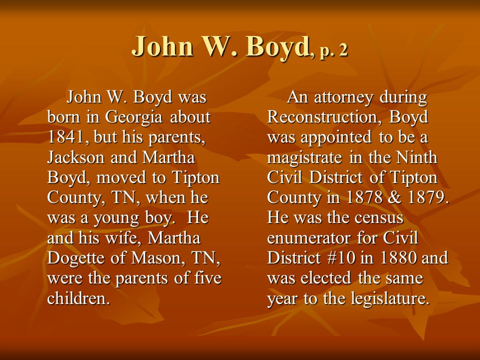 John W. Boyd, p. 2 John W. Boyd was born in Georgia about 1841, but his parents, Jackson and Martha Boyd, moved to Tipton County, TN, when he was a yo