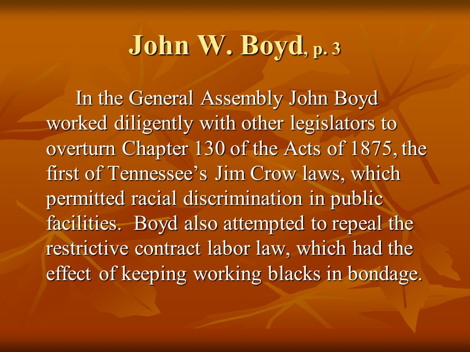 John W. Boyd, p. 3 In the General Assembly John Boyd worked diligently with other legislators to overturn Chapter 130 of the Acts of 1875, the first o