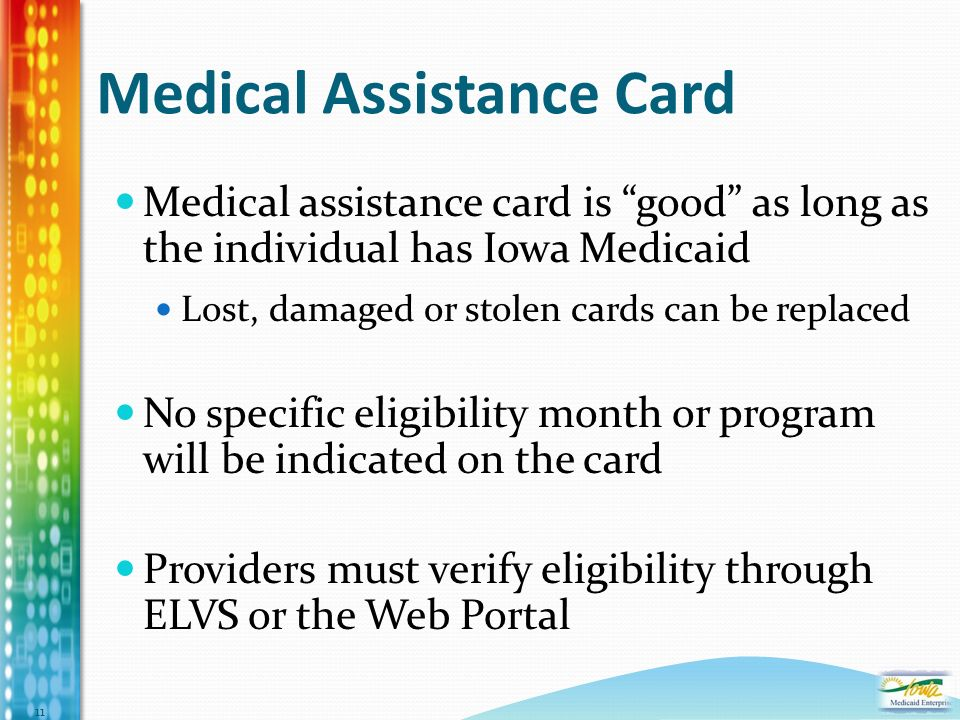 Medical Assistance Card Medical assistance card is good as long as the individual has Iowa Medicaid Lost, damaged or stolen cards can be replaced No specific eligibility month or program will be indicated on the card Providers must verify eligibility through ELVS or the Web Portal 11
