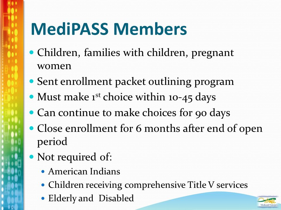 MediPASS Members Children, families with children, pregnant women Sent enrollment packet outlining program Must make 1 st choice within 10-45 days Can continue to make choices for 90 days Close enrollment for 6 months after end of open period Not required of: American Indians Children receiving comprehensive Title V services Elderly and Disabled 25