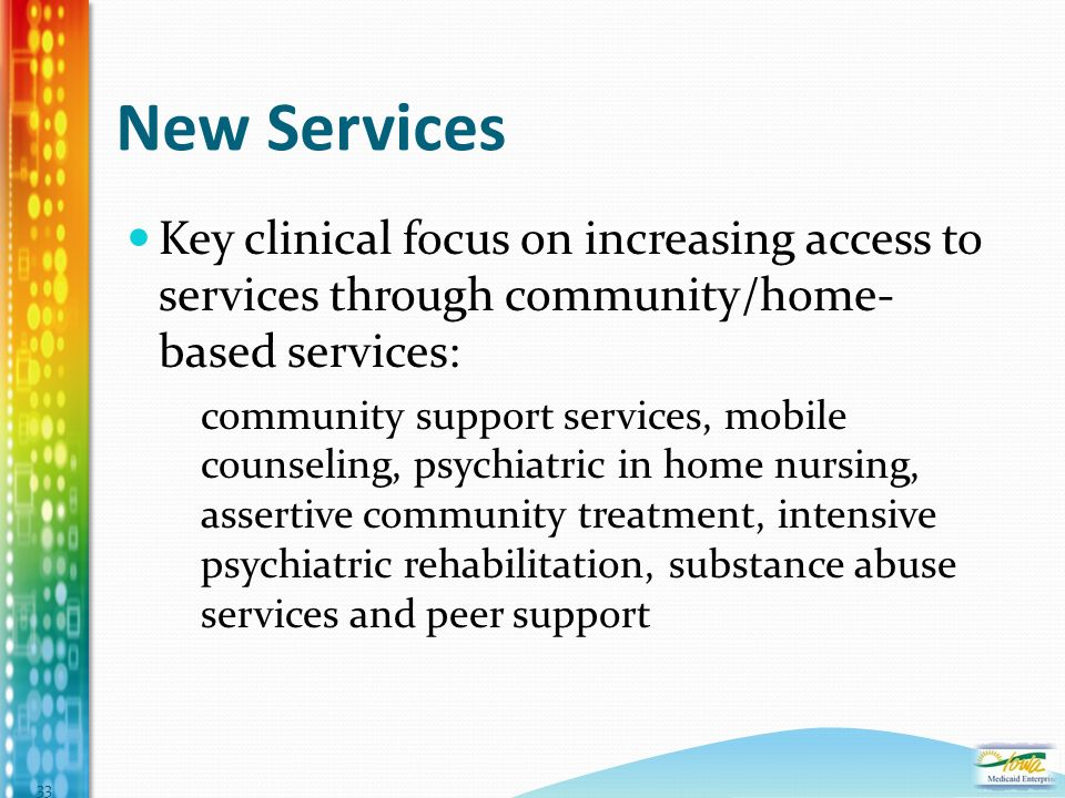 Key clinical focus on increasing access to services through community/home- based services: community support services, mobile counseling, psychiatric in home nursing, assertive community treatment, intensive psychiatric rehabilitation, substance abuse services and peer support New Services 33