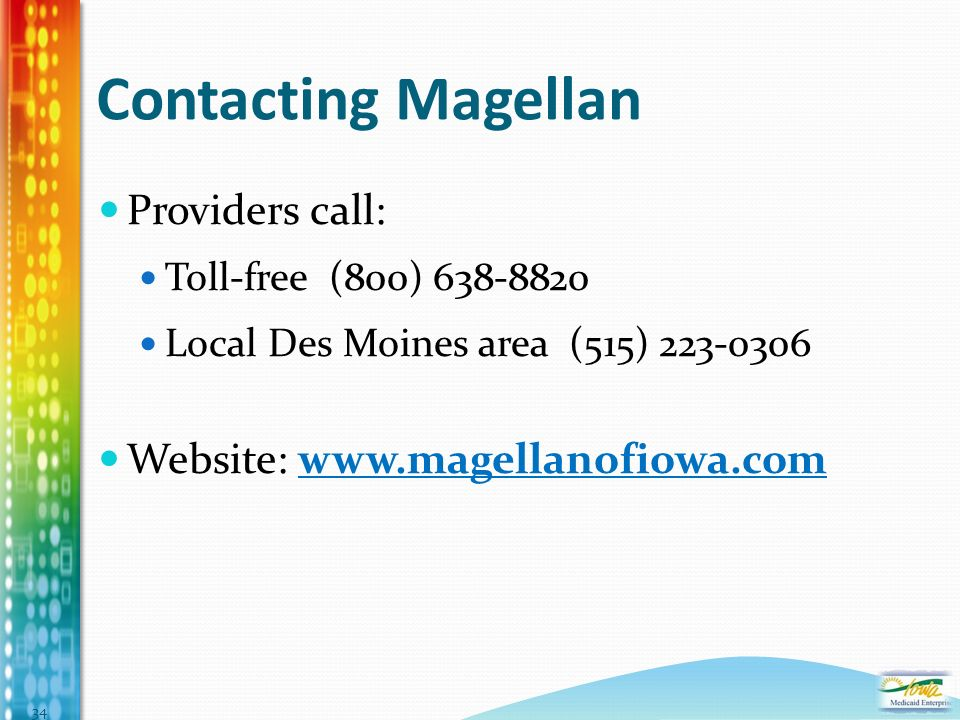 Contacting Magellan Providers call: Toll-free (800) 638-8820 Local Des Moines area (515) 223-0306 Website: www.magellanofiowa.com 34