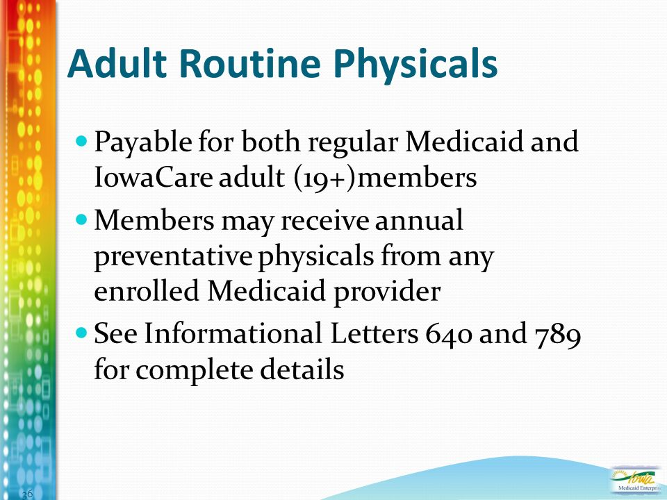Adult Routine Physicals Payable for both regular Medicaid and IowaCare adult (19+)members Members may receive annual preventative physicals from any enrolled Medicaid provider See Informational Letters 640 and 789 for complete details 36