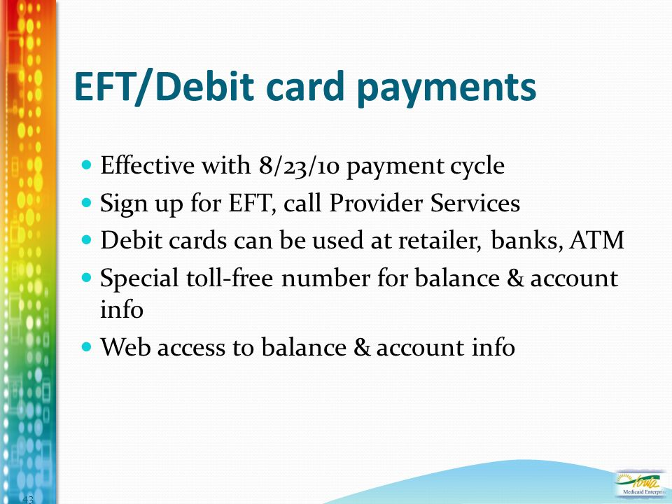 EFT/Debit card payments Effective with 8/23/10 payment cycle Sign up for EFT, call Provider Services Debit cards can be used at retailer, banks, ATM Special toll-free number for balance & account info Web access to balance & account info 43
