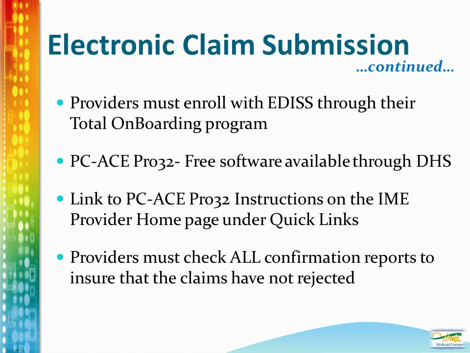 Electronic Claim Submission Providers must enroll with EDISS through their Total OnBoarding program PC-ACE Pro32- Free software available through DHS Link to PC-ACE Pro32 Instructions on the IME Provider Home page under Quick Links Providers must check ALL confirmation reports to insure that the claims have not rejected …continued… 49