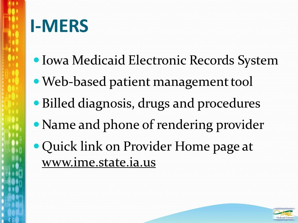 I-MERS Iowa Medicaid Electronic Records System Web-based patient management tool Billed diagnosis, drugs and procedures Name and phone of rendering provider Quick link on Provider Home page at www.ime.state.ia.us 67