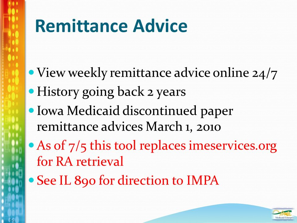 Remittance Advice View weekly remittance advice online 24/7 History going back 2 years Iowa Medicaid discontinued paper remittance advices March 1, 2010 As of 7/5 this tool replaces imeservices.org for RA retrieval See IL 890 for direction to IMPA 69