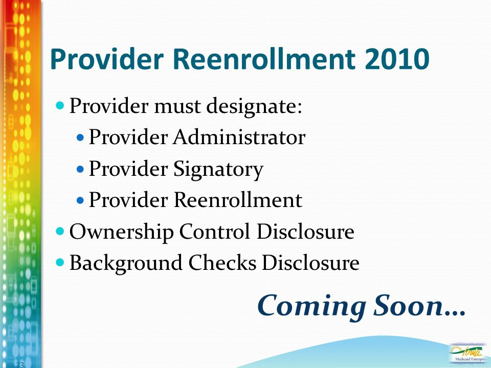 Provider Reenrollment 2010 Provider must designate: Provider Administrator Provider Signatory Provider Reenrollment Ownership Control Disclosure Background Checks Disclosure Coming Soon… 73