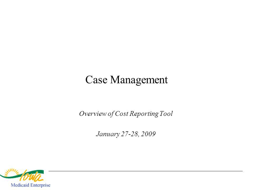 Case Management Overview of Cost Reporting Tool January 27-28, 2009