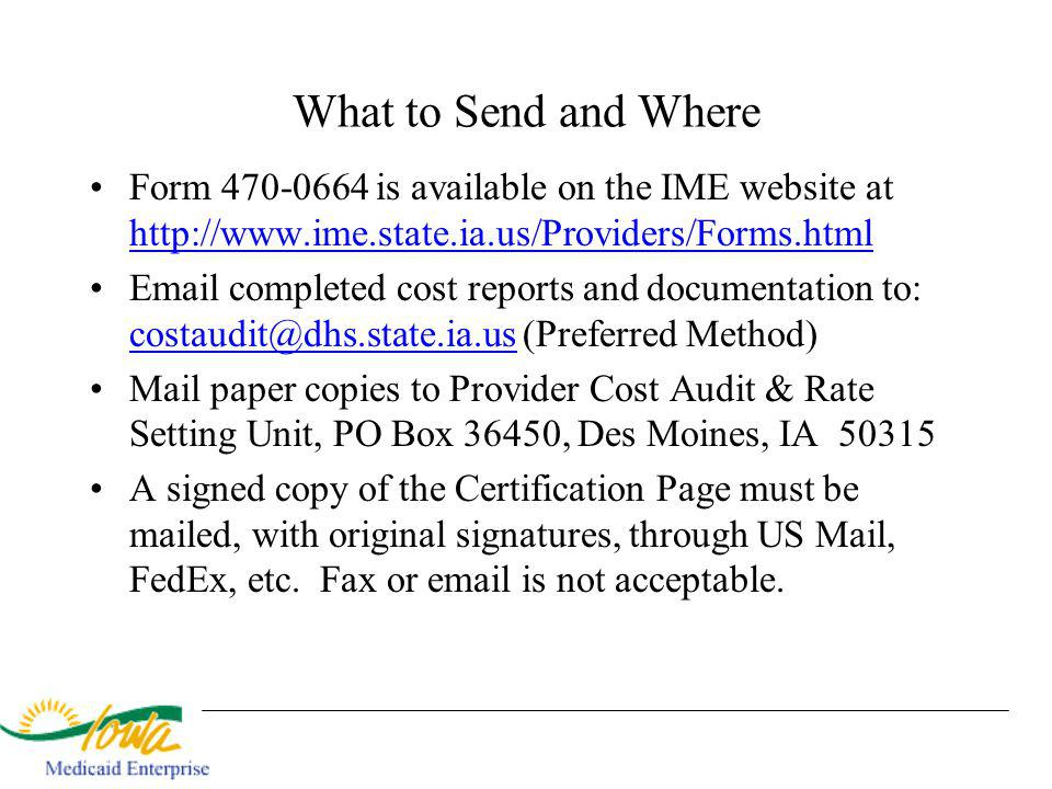 What to Send and Where Form 470-0664 is available on the IME website at http://www.ime.state.ia.us/Providers/Forms.html http://www.ime.state.ia.us/Providers/Forms.html Email completed cost reports and documentation to: costaudit@dhs.state.ia.us (Preferred Method) costaudit@dhs.state.ia.us Mail paper copies to Provider Cost Audit & Rate Setting Unit, PO Box 36450, Des Moines, IA 50315 A signed copy of the Certification Page must be mailed, with original signatures, through US Mail, FedEx, etc.