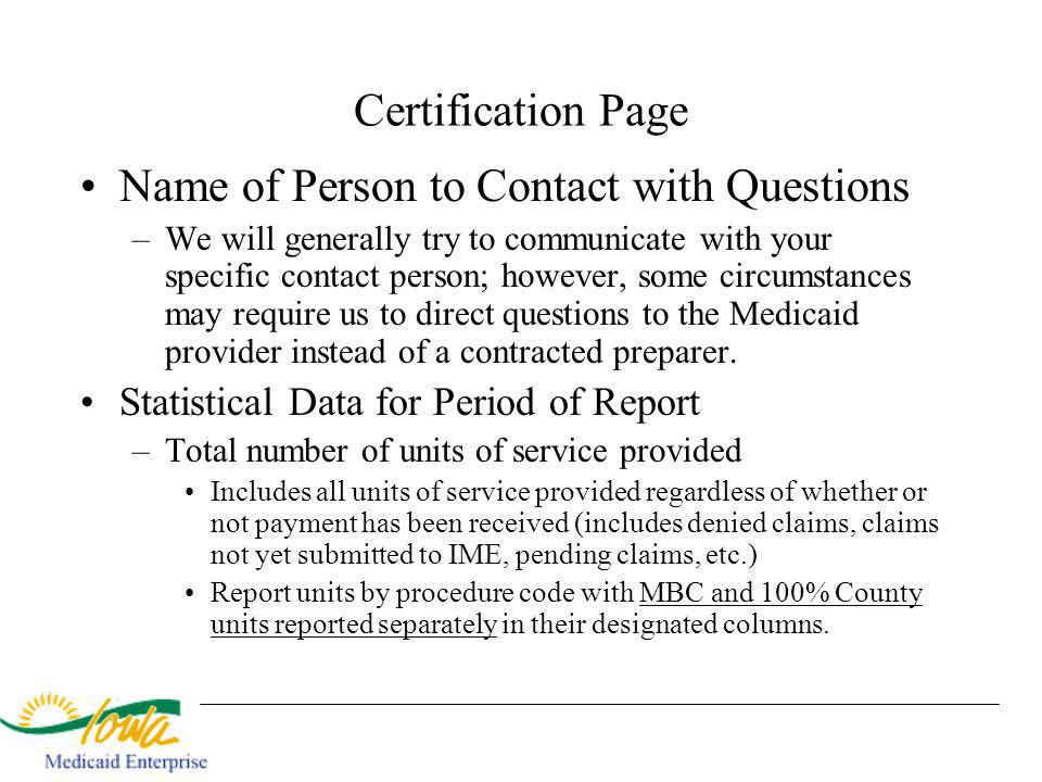 Certification Page Name of Person to Contact with Questions –We will generally try to communicate with your specific contact person; however, some circumstances may require us to direct questions to the Medicaid provider instead of a contracted preparer.