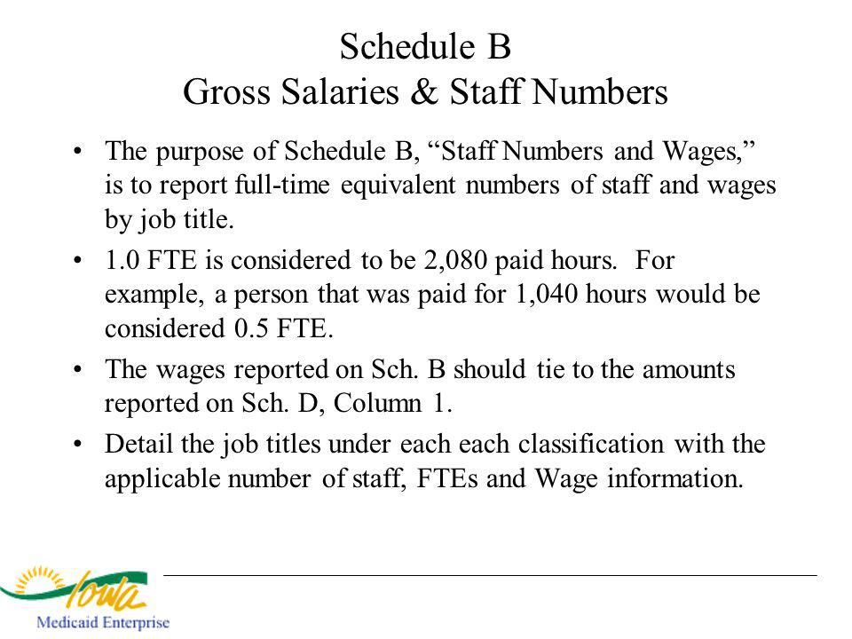 Schedule B Gross Salaries & Staff Numbers The purpose of Schedule B, Staff Numbers and Wages, is to report full-time equivalent numbers of staff and wages by job title.