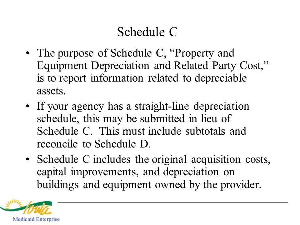 Schedule C The purpose of Schedule C, Property and Equipment Depreciation and Related Party Cost, is to report information related to depreciable assets.