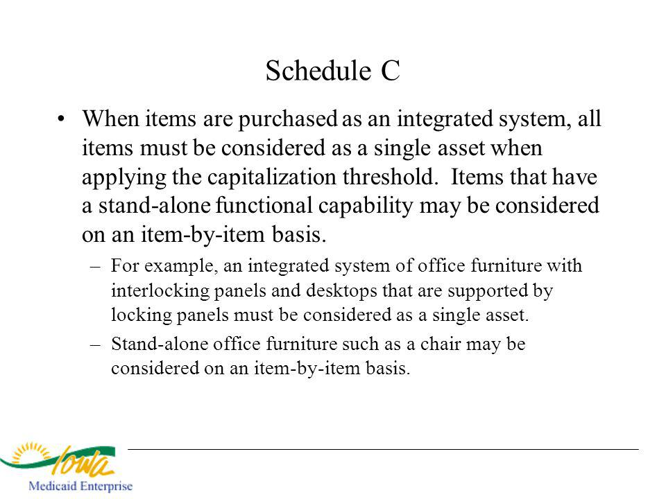 Schedule C When items are purchased as an integrated system, all items must be considered as a single asset when applying the capitalization threshold.