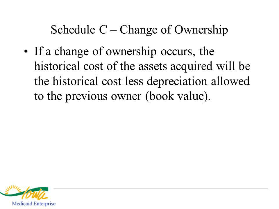 Schedule C – Change of Ownership If a change of ownership occurs, the historical cost of the assets acquired will be the historical cost less deprecia