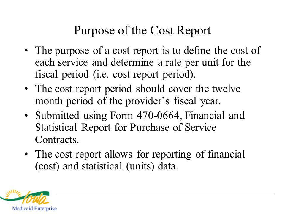 Purpose of the Cost Report The purpose of a cost report is to define the cost of each service and determine a rate per unit for the fiscal period (i.e.
