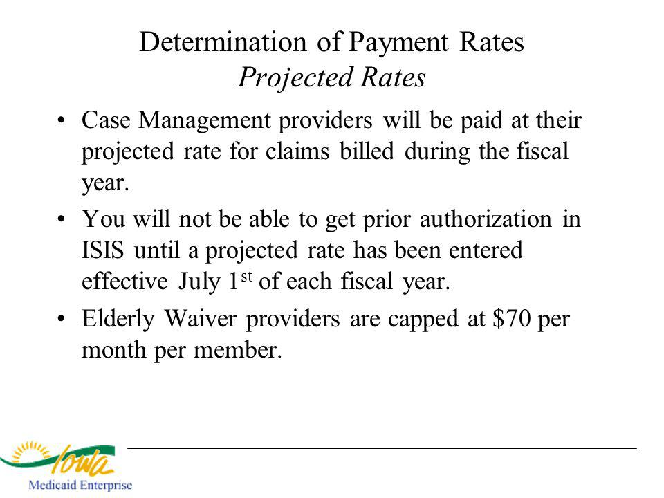 Determination of Payment Rates Projected Rates Case Management providers will be paid at their projected rate for claims billed during the fiscal year