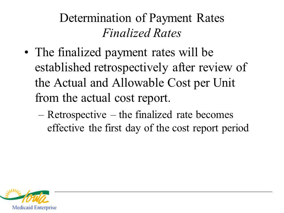Determination of Payment Rates Finalized Rates The finalized payment rates will be established retrospectively after review of the Actual and Allowable Cost per Unit from the actual cost report.
