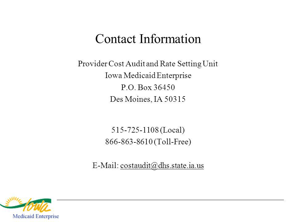 Contact Information Provider Cost Audit and Rate Setting Unit Iowa Medicaid Enterprise P.O. Box 36450 Des Moines, IA 50315 515-725-1108 (Local) 866-86
