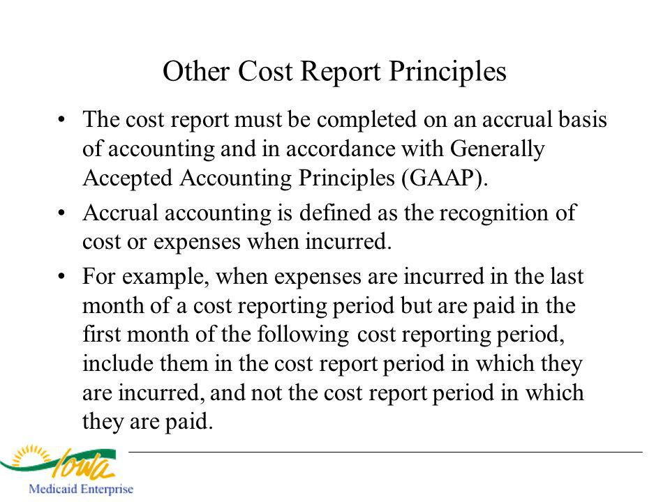 Other Cost Report Principles The cost report must be completed on an accrual basis of accounting and in accordance with Generally Accepted Accounting Principles (GAAP).