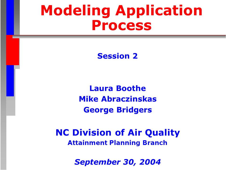 Modeling Application Process Session 2 Laura Boothe Mike Abraczinskas George Bridgers NC Division of Air Quality Attainment Planning Branch September 30, 2004