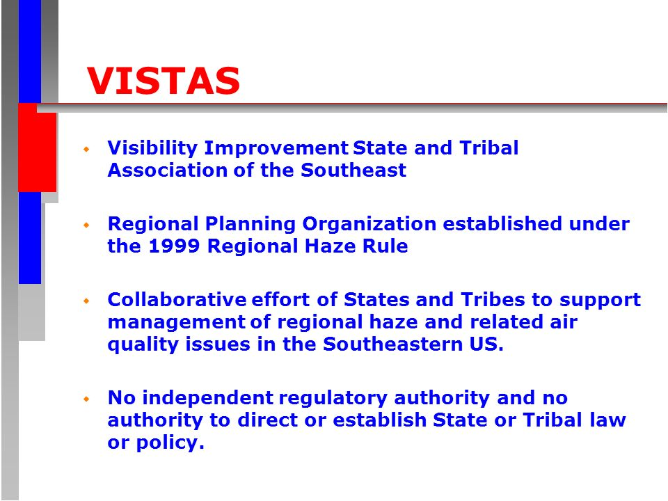 VISTAS w Visibility Improvement State and Tribal Association of the Southeast w Regional Planning Organization established under the 1999 Regional Haze Rule w Collaborative effort of States and Tribes to support management of regional haze and related air quality issues in the Southeastern US.