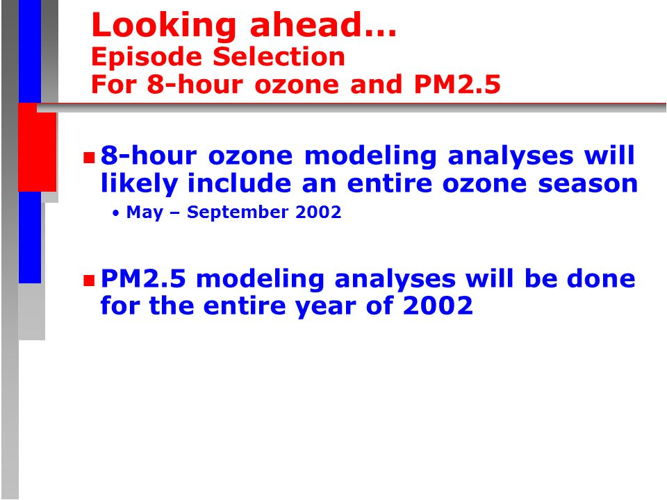 Looking ahead… Episode Selection For 8-hour ozone and PM2.5 n 8-hour ozone modeling analyses will likely include an entire ozone season May – Septembe