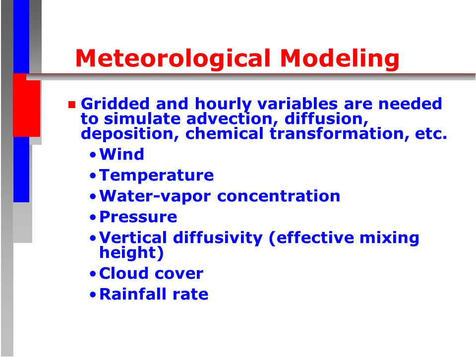 Meteorological Modeling n Gridded and hourly variables are needed to simulate advection, diffusion, deposition, chemical transformation, etc.