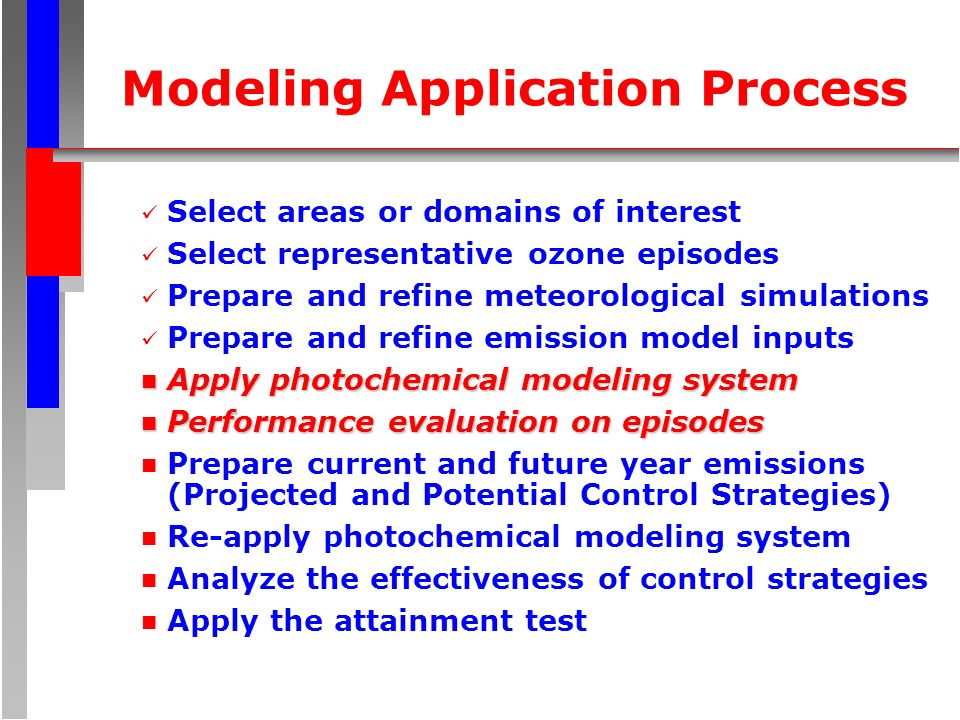 Modeling Application Process Select areas or domains of interest Select representative ozone episodes Prepare and refine meteorological simulations Prepare and refine emission model inputs n Apply photochemical modeling system n Performance evaluation on episodes n Prepare current and future year emissions (Projected and Potential Control Strategies) n Re-apply photochemical modeling system n Analyze the effectiveness of control strategies n Apply the attainment test