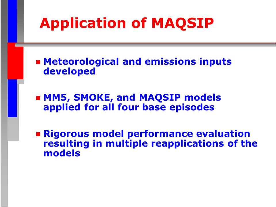 Application of MAQSIP n Meteorological and emissions inputs developed n MM5, SMOKE, and MAQSIP models applied for all four base episodes n Rigorous model performance evaluation resulting in multiple reapplications of the models