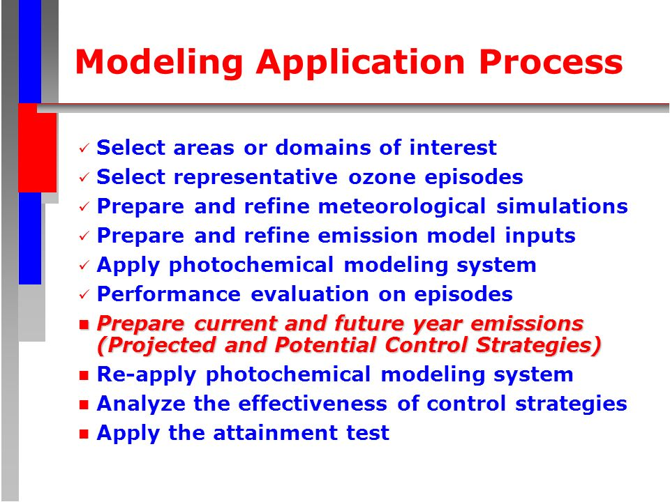 Modeling Application Process Select areas or domains of interest Select representative ozone episodes Prepare and refine meteorological simulations Prepare and refine emission model inputs Apply photochemical modeling system Performance evaluation on episodes n Prepare current andfuture year emissions (Projected and Potential Control Strategies) n Prepare current and future year emissions (Projected and Potential Control Strategies) n Re-apply photochemical modeling system n Analyze the effectiveness of control strategies n Apply the attainment test
