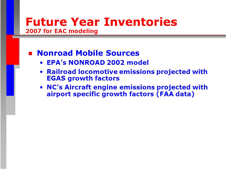 Future Year Inventories 2007 for EAC modeling n Nonroad Mobile Sources EPAs NONROAD 2002 model Railroad locomotive emissions projected with EGAS growth factors NCs Aircraft engine emissions projected with airport specific growth factors (FAA data)