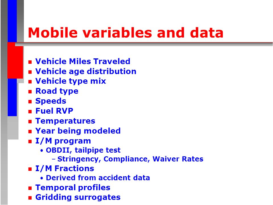 Mobile variables and data n Vehicle Miles Traveled n Vehicle age distribution n Vehicle type mix n Road type n Speeds n Fuel RVP n Temperatures n Year being modeled n I/M program OBDII, tailpipe test –Stringency, Compliance, Waiver Rates n I/M Fractions Derived from accident data n Temporal profiles n Gridding surrogates