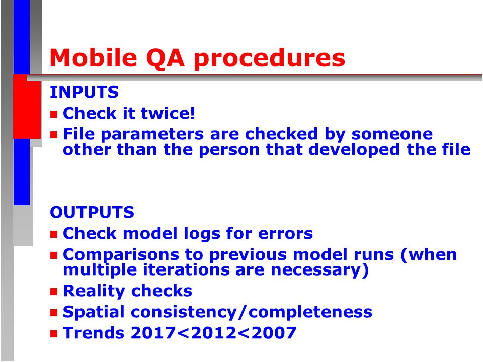 Mobile QA procedures INPUTS n Check it twice! n File parameters are checked by someone other than the person that developed the file OUTPUTS n Check m