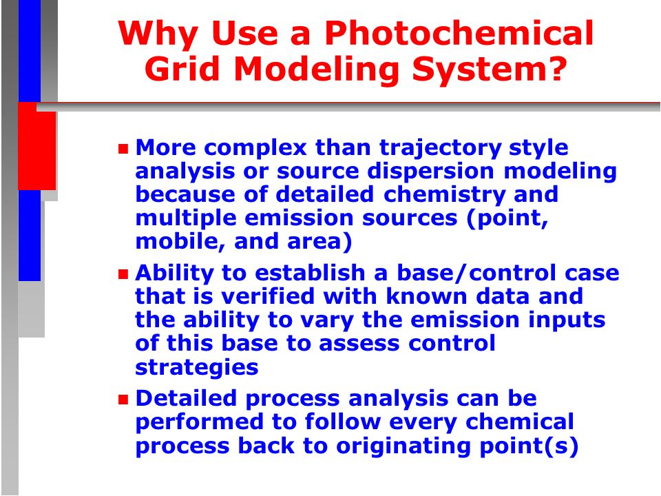 Why Use a Photochemical Grid Modeling System? n More complex than trajectory style analysis or source dispersion modeling because of detailed chemistr