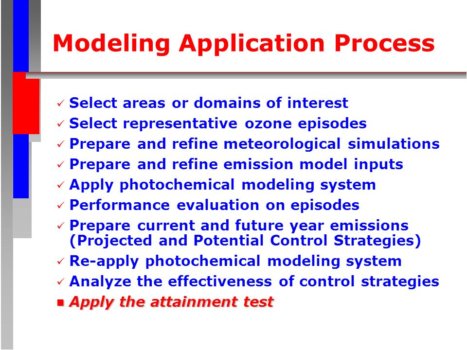 Modeling Application Process Select areas or domains of interest Select representative ozone episodes Prepare and refine meteorological simulations Prepare and refine emission model inputs Apply photochemical modeling system Performance evaluation on episodes Prepare current and future year emissions (Projected and Potential Control Strategies) Re-apply photochemical modeling system Analyze the effectiveness of control strategies n Apply the attainment test