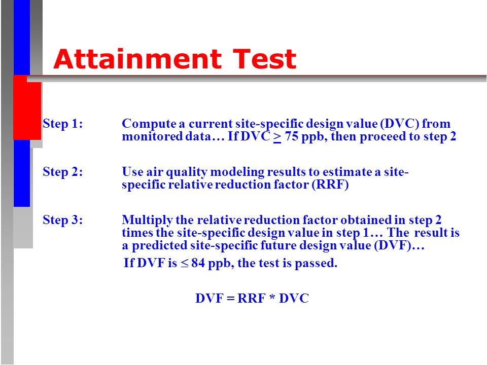 Attainment Test Step 1: Compute a current site-specific design value (DVC) from monitored data… If DVC > 75 ppb, then proceed to step 2 Step 2: Use air quality modeling results to estimate a site- specific relative reduction factor (RRF) Step 3: Multiply the relative reduction factor obtained in step 2 times the site-specific design value in step 1… The result is a predicted site-specific future design value (DVF)… If DVF is 84 ppb, the test is passed.