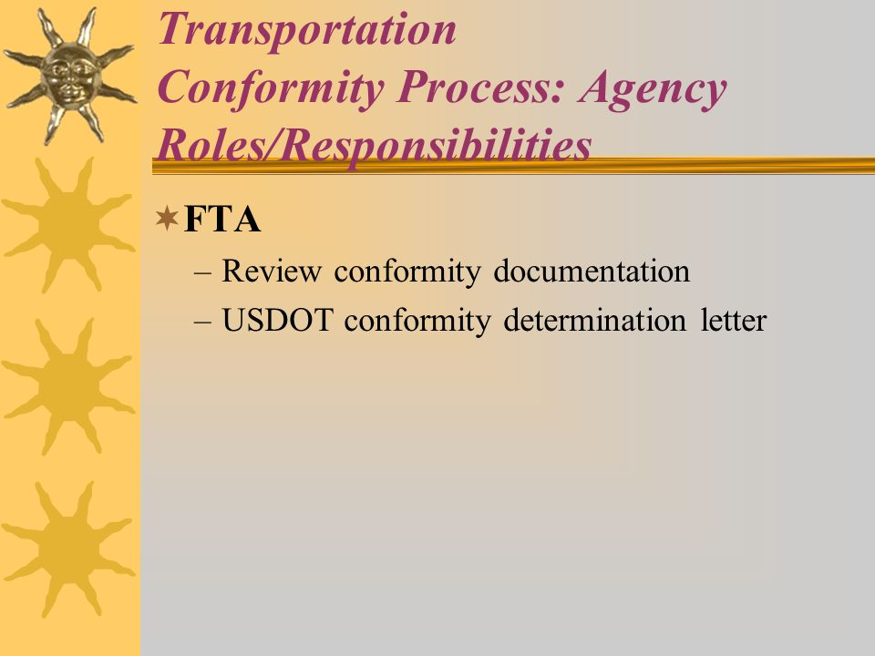 Transportation Conformity Process: Agency Roles/Responsibilities FTA –Review conformity documentation –USDOT conformity determination letter