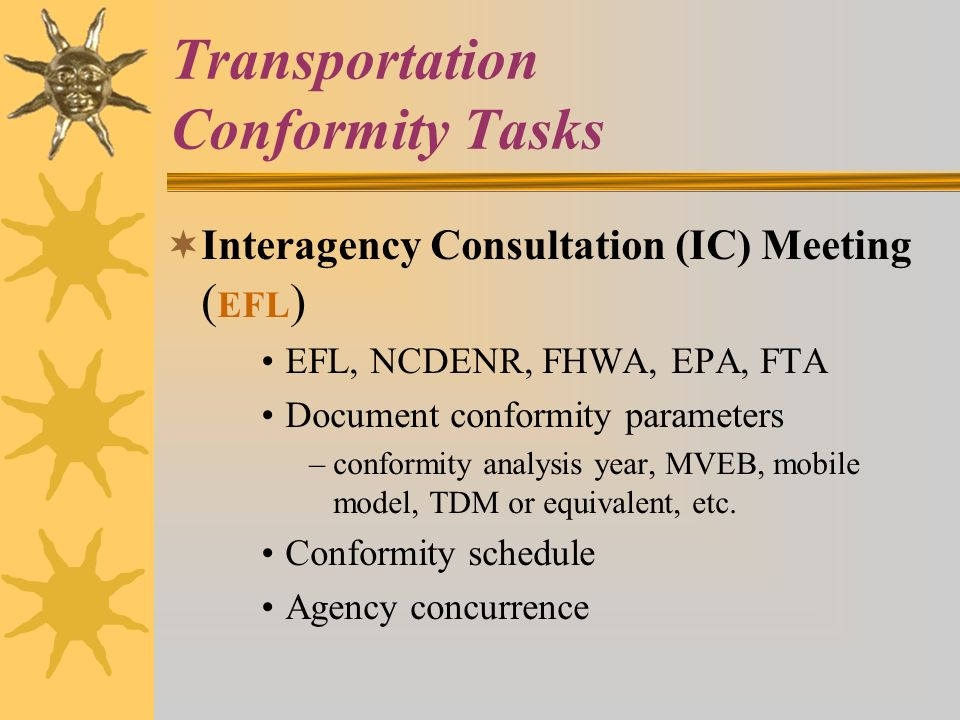 Transportation Conformity Tasks Interagency Consultation (IC) Meeting ( EFL ) EFL, NCDENR, FHWA, EPA, FTA Document conformity parameters –conformity analysis year, MVEB, mobile model, TDM or equivalent, etc.