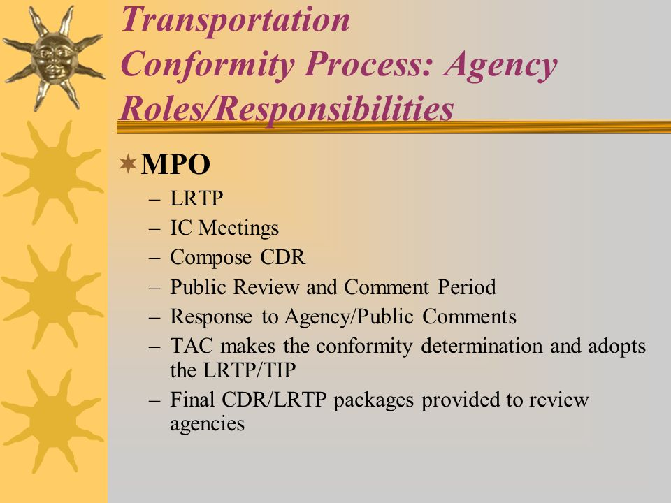 Transportation Conformity Process: Agency Roles/Responsibilities MPO –LRTP –IC Meetings –Compose CDR –Public Review and Comment Period –Response to Agency/Public Comments –TAC makes the conformity determination and adopts the LRTP/TIP –Final CDR/LRTP packages provided to review agencies