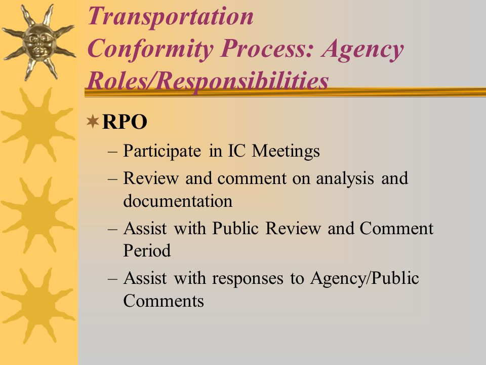 Transportation Conformity Process: Agency Roles/Responsibilities RPO –Participate in IC Meetings –Review and comment on analysis and documentation –Assist with Public Review and Comment Period –Assist with responses to Agency/Public Comments